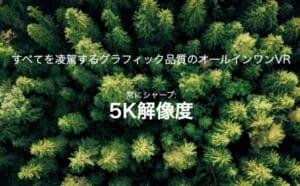 VRゴーグル最高レベルの5K解像度の画質