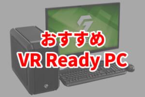 VRが快適に楽しめるVR Readyとは?VRにおすすめなゲーミングPCを紹介!
