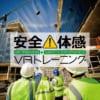 VRを活用し労災ゼロを目指す!安全体感VRトレーニング建設現場シリーズ販売開始へ