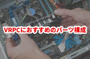 【BTO】VR用PCは自作のほうが安い?VRに最適なPCパーツの組み合わせ